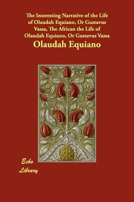 The Interesting Narrative of the Life of Olaudah Equiano, or Gustavus Vassa, the African the Life of Olaudah Equiano, or Gustavus Vassa