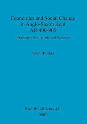Economics and social change in Anglo-Saxon Kent, AD 400-900: Landscapes, Communities and Exchange