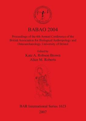 BABAO 2004 Proceedings of the 6th Annual Conference of the British Association for Biological Anthropology and Osteoarchaeology University of Bristol: Proceedings of the 6th Annual Conference of the British Association for Biological Anthropology and Oste