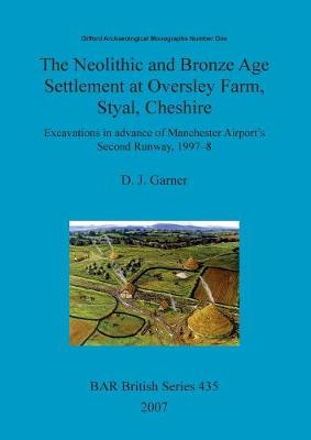 The Neolithic and Bronze Age settlement at Oversley Farm, Styal, Cheshire: Excavations in advance of Manchester Airport's Second Runway, 1997-8