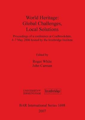 World Heritage: Global Challenges, Local Solutions: Proceedings of a conference at Coalbrookdale, 4-7th May 2006 hosted by the Ironbridge Institute