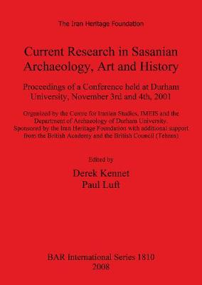 Current Research in Sasanian Archaeology Art and History: Proceedings of a Conference held at Durham University, November 3rd and 4th, 2001. Organized by the Centre for Iranian Studies, IMEIS and the Department of Archaeology of Durham University. Sponsor