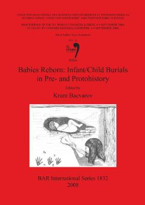Babies Reborn: Infant/Child Burials in Pre-and Protohistory: Volume 24: Babies Reborn: Infant/Child Burials in Pre- and Protohistory Session WS26