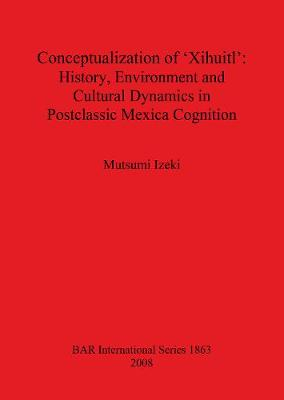 Conceptualization of 'Xihuitl': History, Environment and Cultural Dynamics in Postclassic Mexica Cognition