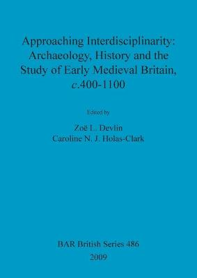 Approaching interdisciplinarity : archaeology, history and the study of early medieval Britain, c.400-1100