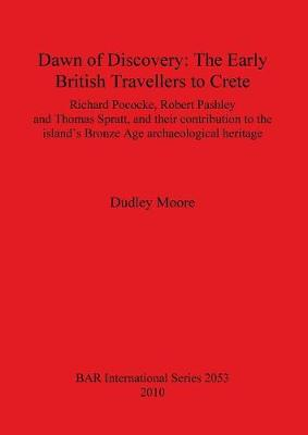 Dawn of Discovery: The Early British Travellers to Crete: Richard Pococke, Robert Pashley and Thomas Spratt, and their contribution to the island's Bronze Age archaeological heritage