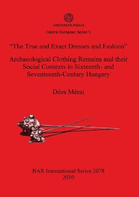 "The True and Exact Dresses and Fashion"" Archaeological Clothing Remains and their Social Contexts in Sixteenth- and Seventeenth-Century Hungary"
