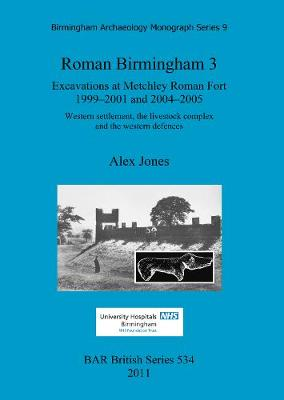 Roman Birmingham 3: 9: Roman Birmingham 3: Excavations at Metchley Roman Fort 1999-2001 and 2004-2005 Birmingham Archaeology Monograph Series