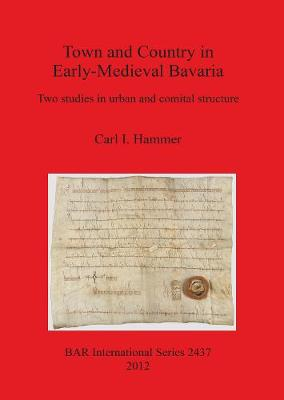 Town and Country in Early-Medieval Bavaria: Two studies in urban and comital structure
