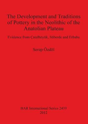 The Development and Traditions of Pottery in the Neolithic of the Anatolian Plateau: Evidence from Catalhoeyuk, Suberde and Erbaba