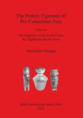 The Pottery Figurines of Pre-Columbian Peru: Volume III: The Figurines of the South Coast the Highlands and the Selva