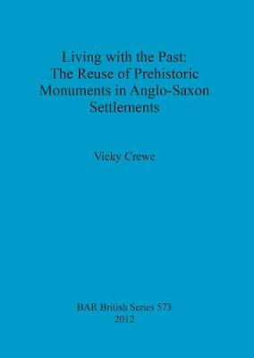 Living with the Past: the Reuse of Prehistoric Monuments in Anglo-Saxon Settlements