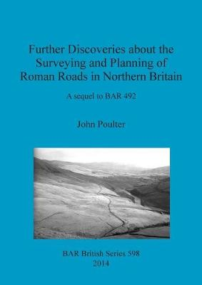 Further Discoveries about the Surveying and Planning of Roman Roads in Northern Britain: A sequel to BAR 492