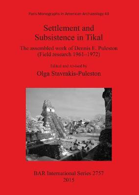 Settlement and Subsistence in Tikal: The assembled work of Dennis E. Puleston (Field research 1961-1972)