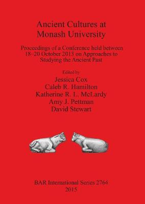 Ancient Cultures at Monash University: Proceedings of a Conference held between 18-20 October 2013 on Approaches to Studying the Ancient Past