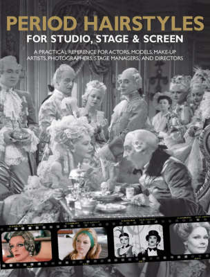 Period Hairstyles for Studio, Stage and Screen: A Practical Reference for Actors, Models, Make-up Artists, Photographers, and Directors