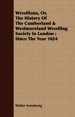 Wrestliana, Or, The History Of The Cumberland & Westmoreland Wrestling Society In London: Since The Year 1824