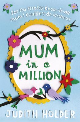 Mum in a Million: For the Stressy, Know-it-All Mum I Couldn't Do Without