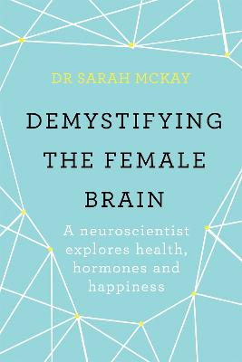 Demystifying The Female Brain: A neuroscientist explores health, hormones and happiness