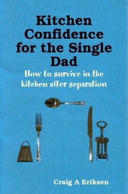 Kitchen Confidence for the Single Dad: How to Survive in the Kitchen After Separation