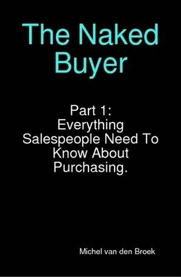 The Naked Buyer: Part 1 What Sales People Must Know About Purchasing
