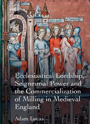 Ecclesiastical Lordship, Seigneurial Power and the Commercialization of Milling in Medieval England: Instruments of the Lord