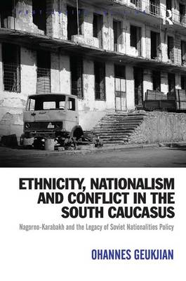 Ethnicity, Nationalism and Conflict in the South Caucasus: Nagorno-Karabakh and the Legacy of Soviet Nationalities Policy