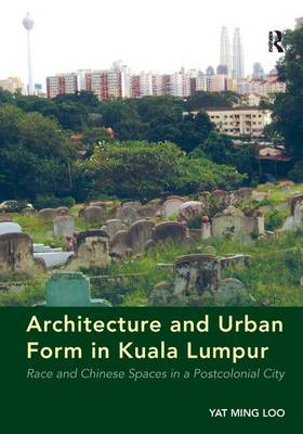 Architecture and Urban Form in Kuala Lumpur: Race and Chinese Spaces in a Postcolonial City