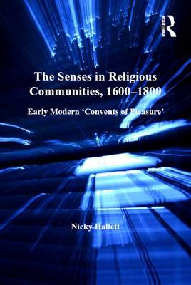 The Senses in Religious Communities, 1600-1800: Early Modern 'Convents of Pleasure'