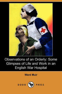 Observations of an Orderly: Some Glimpses of Life and Work in an English War Hospital (Dodo Press)