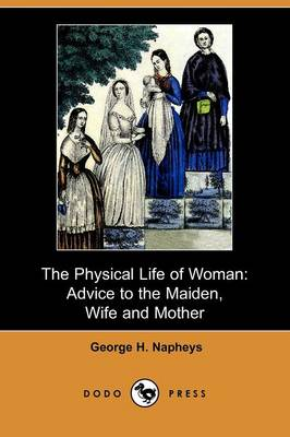 The Physical Life of Woman: Advice to the Maiden, Wife and Mother (Dodo Press)