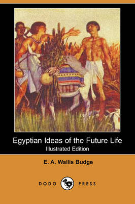Egyptian Ideas of the Future Life (Illustrated Edition) (Dodo Press)