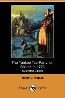 The Yankee Tea-Party; Or, Boston in 1773 (Illustrated Edition) (Dodo Press)