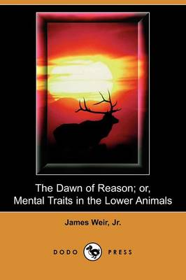 The Dawn of Reason; Or, Mental Traits in the Lower Animals (Dodo Press)