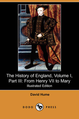 The History of England, Volume I, Part III: From Henry VII to Mary (Illustrated Edition) (Dodo Press)