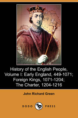 History of the English People, Volume I: Early England, 449-1071; Foreign Kings, 1071-1204; The Charter, 1204-1216 (Dodo Press)