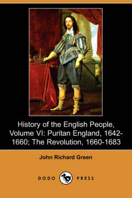 History of the English People, Volume VI: Puritan England, 1642-1660; The Revolution, 1660-1683 (Dodo Press)