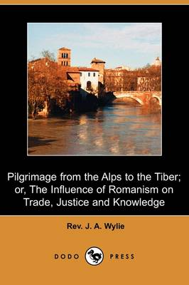 Pilgrimage from the Alps to the Tiber; Or, the Influence of Romanism on Trade, Justice and Knowledge (Dodo Press)