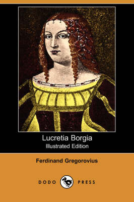 Lucretia Borgia (Illustrated Edition) (Dodo Press)
