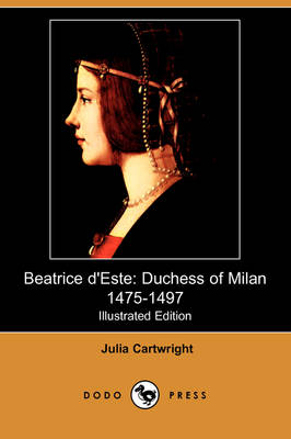 Beatrice D'Este: Duchess of Milan 1475-1497 (Illustrated Edition) (Dodo Press)
