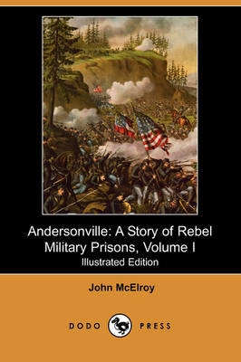 Andersonville: A Story of Rebel Military Prisons, Volume I (Illustrated Edition) (Dodo Press)