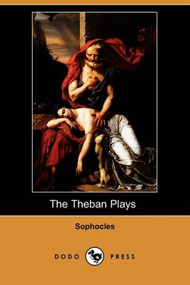 The Theban Plays (Also Known as the Oedipus Trilogy) (Dodo Press)