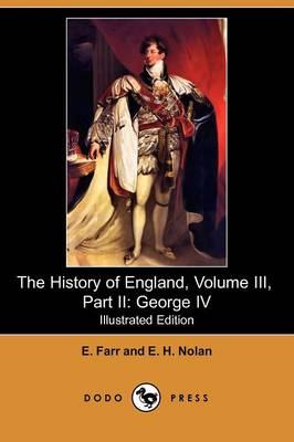 The History of England, Volume III, Part II: George IV (Illustrated Edition) (Dodo Press)