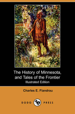 The History of Minnesota, and Tales of the Frontier (Illustrated Edition) (Dodo Press)