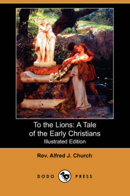 To the Lions: A Tale of the Early Christians (Illustrated Edition) (Dodo Press)