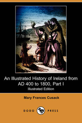 An Illustrated History of Ireland from Ad 400 to 1800, Part I (Illustrated Edition) (Dodo Press)