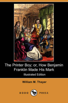 The Printer Boy; Or, How Benjamin Franklin Made His Mark (Illustrated Edition) (Dodo Press)