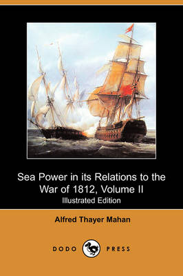 Sea Power in Its Relations to the War of 1812, Volume II (Illustrated Edition) (Dodo Press)