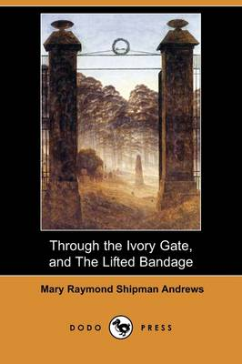 Through the Ivory Gate, and the Lifted Bandage (Dodo Press)