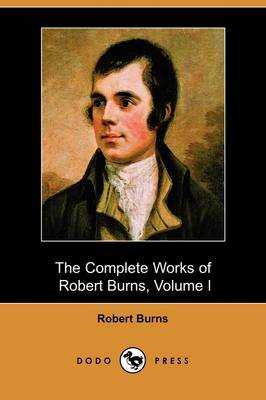 The Complete Works of Robert Burns, Volume I (of III), Containing His Poems, Songs, and Correspondence, with a New Life of the Poet, and Notices, Crit